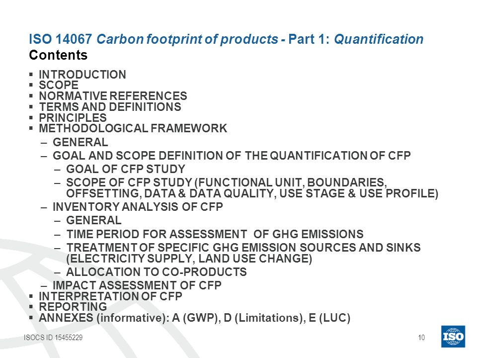 10ISOCS ID 15455229 ISO 14067 Carbon footprint of products - Part 1: Quantification Contents INTRODUCTION SCOPE NORMATIVE REFERENCES TERMS AND DEFINITIONS PRINCIPLES METHODOLOGICAL FRAMEWORK –GENERAL –GOAL AND SCOPE DEFINITION OF THE QUANTIFICATION OF CFP –GOAL OF CFP STUDY –SCOPE OF CFP STUDY (FUNCTIONAL UNIT, BOUNDARIES, OFFSETTING, DATA & DATA QUALITY, USE STAGE & USE PROFILE) –INVENTORY ANALYSIS OF CFP –GENERAL –TIME PERIOD FOR ASSESSMENT OF GHG EMISSIONS –TREATMENT OF SPECIFIC GHG EMISSION SOURCES AND SINKS (ELECTRICITY SUPPLY, LAND USE CHANGE) –ALLOCATION TO CO-PRODUCTS –IMPACT ASSESSMENT OF CFP INTERPRETATION OF CFP REPORTING ANNEXES (informative): A (GWP), D (Limitations), E (LUC)