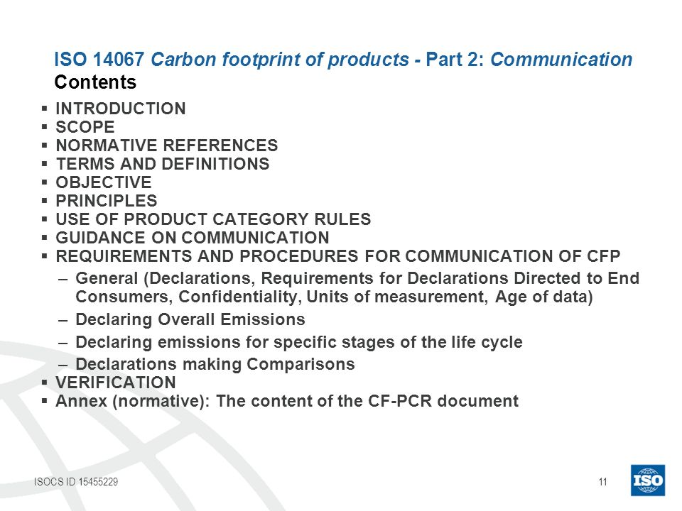 11ISOCS ID 15455229 INTRODUCTION SCOPE NORMATIVE REFERENCES TERMS AND DEFINITIONS OBJECTIVE PRINCIPLES USE OF PRODUCT CATEGORY RULES GUIDANCE ON COMMUNICATION REQUIREMENTS AND PROCEDURES FOR COMMUNICATION OF CFP –General (Declarations, Requirements for Declarations Directed to End Consumers, Confidentiality, Units of measurement, Age of data) –Declaring Overall Emissions –Declaring emissions for specific stages of the life cycle –Declarations making Comparisons VERIFICATION Annex (normative): The content of the CF-PCR document ISO 14067 Carbon footprint of products - Part 2: Communication Contents
