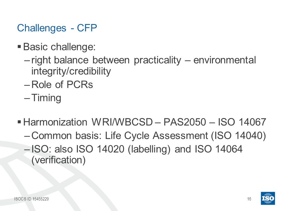 16ISOCS ID 15455229 Challenges - CFP Basic challenge: –right balance between practicality – environmental integrity/credibility –Role of PCRs –Timing Harmonization WRI/WBCSD – PAS2050 – ISO 14067 –Common basis: Life Cycle Assessment (ISO 14040) –ISO: also ISO 14020 (labelling) and ISO 14064 (verification)