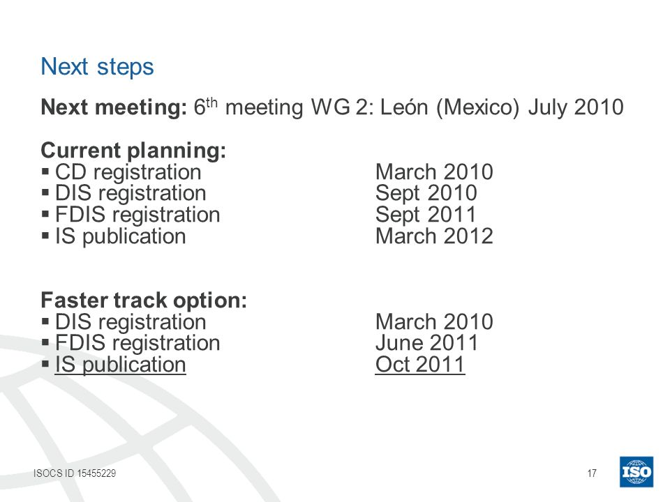 17ISOCS ID 15455229 Next steps Next meeting: 6 th meeting WG 2: León (Mexico) July 2010 Current planning: CD registrationMarch 2010 DIS registrationSept 2010 FDIS registrationSept 2011 IS publicationMarch 2012 Faster track option: DIS registrationMarch 2010 FDIS registrationJune 2011 IS publicationOct 2011