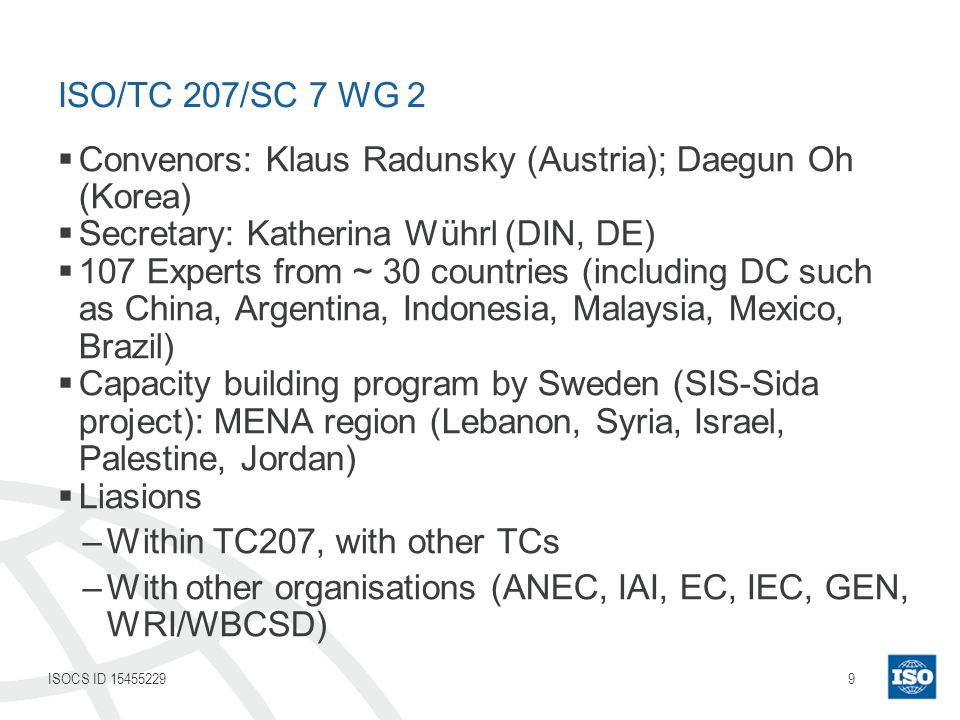 9ISOCS ID 15455229 ISO/TC 207/SC 7 WG 2 Convenors: Klaus Radunsky (Austria); Daegun Oh (Korea) Secretary: Katherina Wührl (DIN, DE) 107 Experts from ~ 30 countries (including DC such as China, Argentina, Indonesia, Malaysia, Mexico, Brazil) Capacity building program by Sweden (SIS-Sida project): MENA region (Lebanon, Syria, Israel, Palestine, Jordan) Liasions –Within TC207, with other TCs –With other organisations (ANEC, IAI, EC, IEC, GEN, WRI/WBCSD)