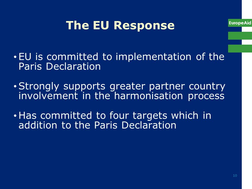 EuropeAid 10 The EU Response EU is committed to implementation of the Paris Declaration Strongly supports greater partner country involvement in the h