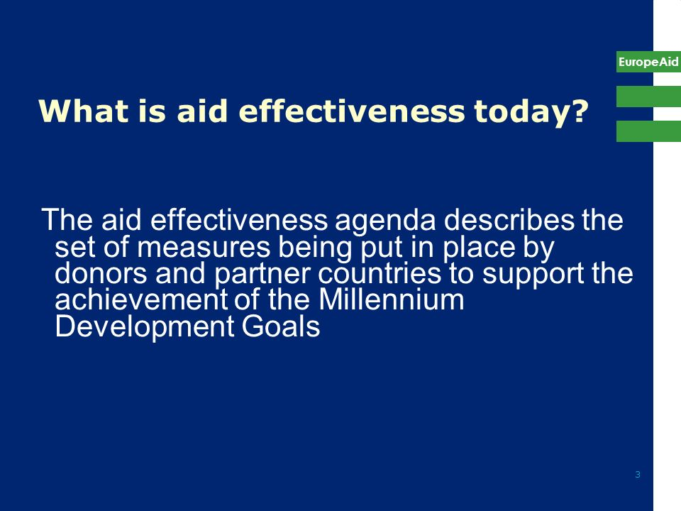 EuropeAid 3 What is aid effectiveness today? The aid effectiveness agenda describes the set of measures being put in place by donors and partner count