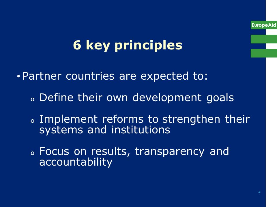 EuropeAid 4 6 key principles Partner countries are expected to: o Define their own development goals o Implement reforms to strengthen their systems a