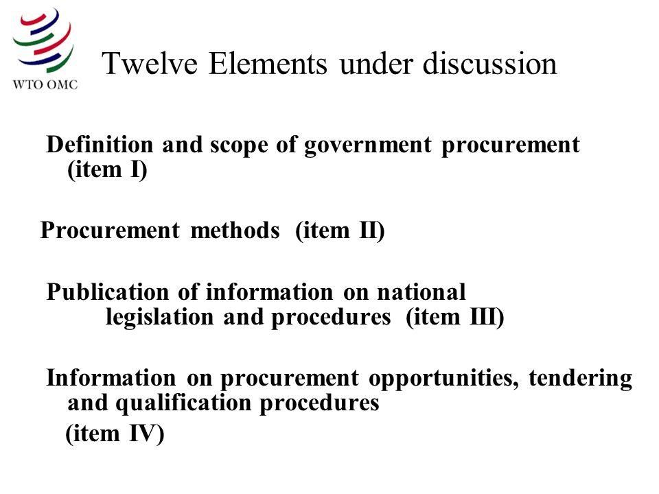 Twelve Elements under discussion Definition and scope of government procurement (item I) Procurement methods (item II) Publication of information on national legislation and procedures (item III) Information on procurement opportunities, tendering and qualification procedures (item IV)