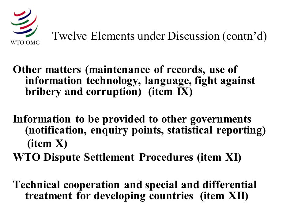 Twelve Elements under Discussion (contnd) Other matters (maintenance of records, use of information technology, language, fight against bribery and corruption) (item IX) Information to be provided to other governments (notification, enquiry points, statistical reporting) (item X) WTO Dispute Settlement Procedures (item XI) Technical cooperation and special and differential treatment for developing countries (item XII)