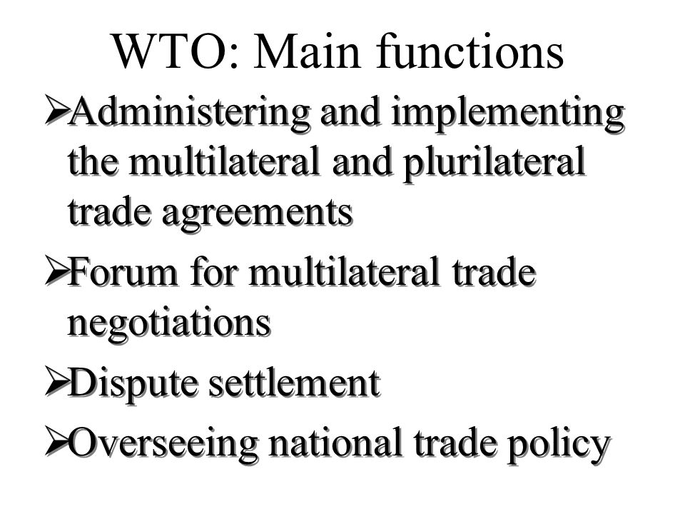 WTO: Main functions Administering and implementing the multilateral and plurilateral trade agreements Forum for multilateral trade negotiations Dispute settlement Overseeing national trade policy Administering and implementing the multilateral and plurilateral trade agreements Forum for multilateral trade negotiations Dispute settlement Overseeing national trade policy