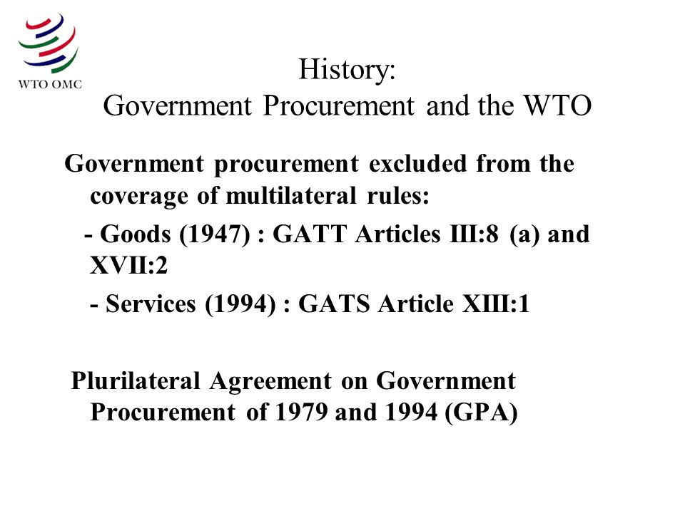 History: Government Procurement and the WTO Government procurement excluded from the coverage of multilateral rules: - Goods (1947) : GATT Articles III:8 (a) and XVII:2 - Services (1994) : GATS Article XIII:1 Plurilateral Agreement on Government Procurement of 1979 and 1994 (GPA)