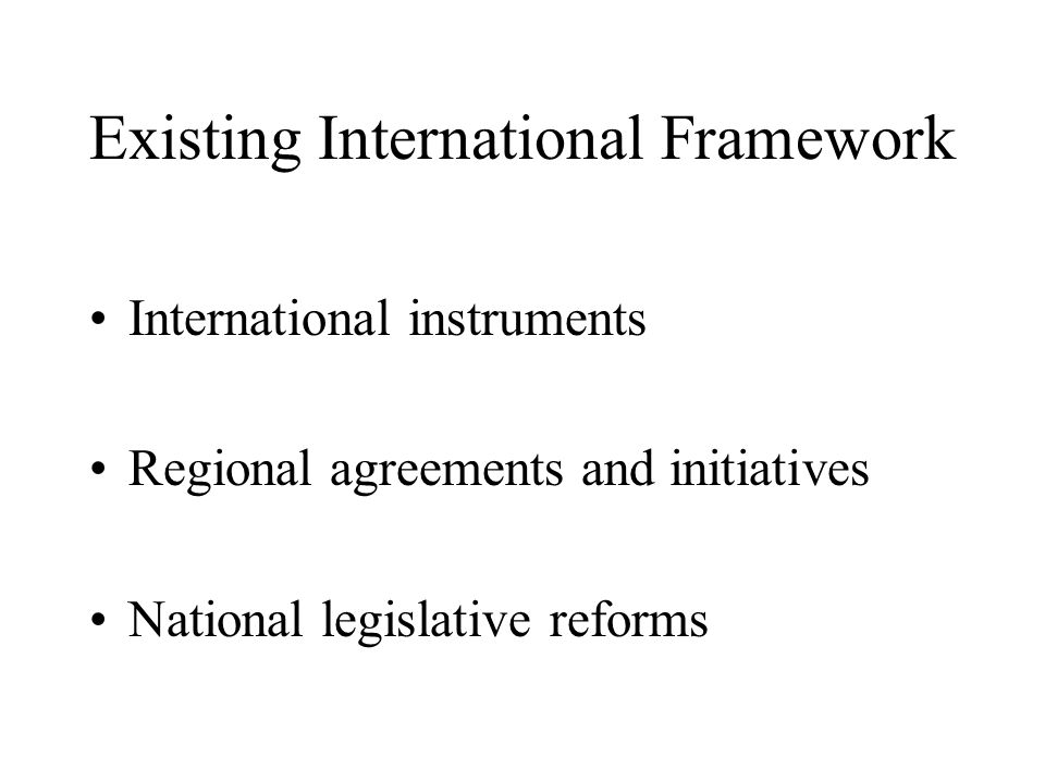 Existing International Framework International instruments Regional agreements and initiatives National legislative reforms