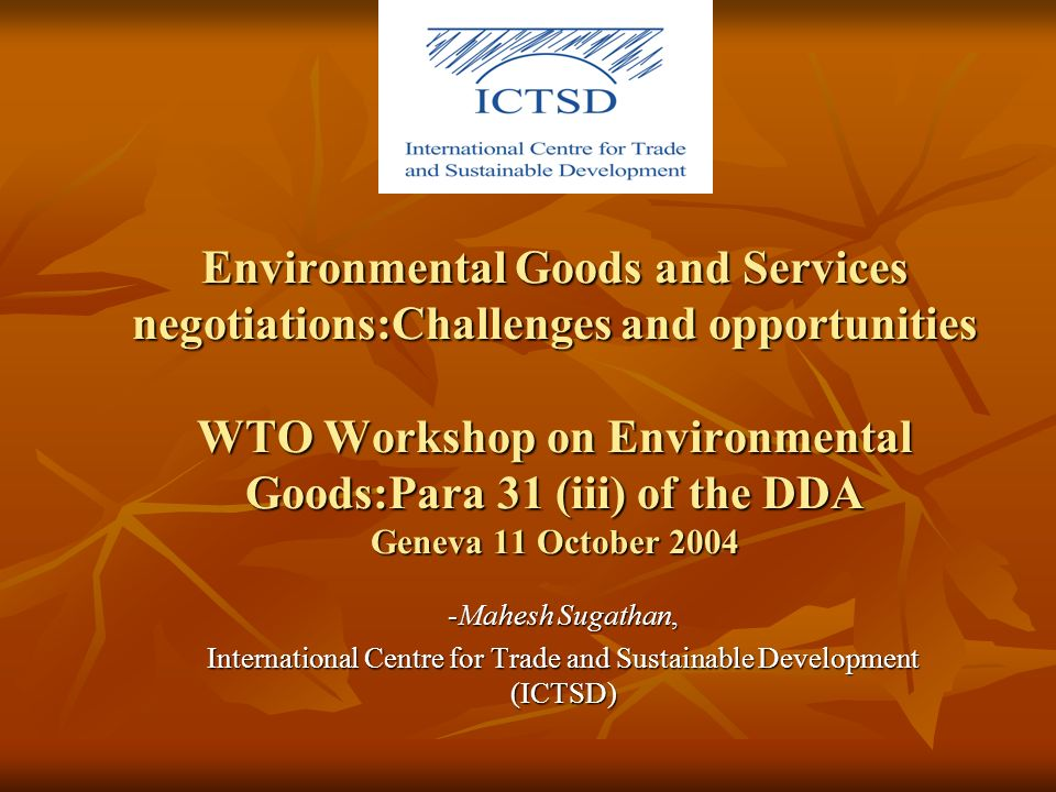 Environmental Goods and Services negotiations:Challenges and opportunities WTO Workshop on Environmental Goods:Para 31 (iii) of the DDA Geneva 11 October 2004 -Mahesh Sugathan, International Centre for Trade and Sustainable Development (ICTSD)
