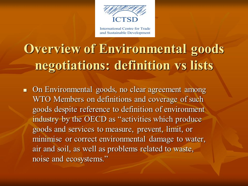 Overview of Environmental goods negotiations: definition vs lists On Environmental goods, no clear agreement among WTO Members on definitions and coverage of such goods despite reference to definition of environment industry by the OECD as activities which produce goods and services to measure, prevent, limit, or minimise or correct environmental damage to water, air and soil, as well as problems related to waste, noise and ecosystems.