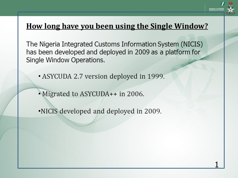 How long have you been using the Single Window? The Nigeria Integrated Customs Information System (NICIS) has been developed and deployed in 2009 as a