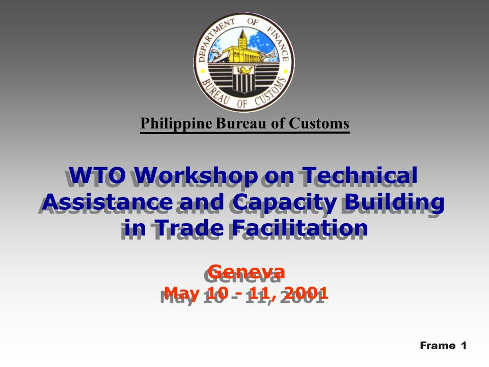 Philippine Bureau of Customs WTO Workshop on Technical Assistance and Capacity Building in Trade Facilitation Geneva May 10 - 11, 2001 WTO Workshop on Technical Assistance and Capacity Building in Trade Facilitation Geneva May 10 - 11, 2001 Frame 1