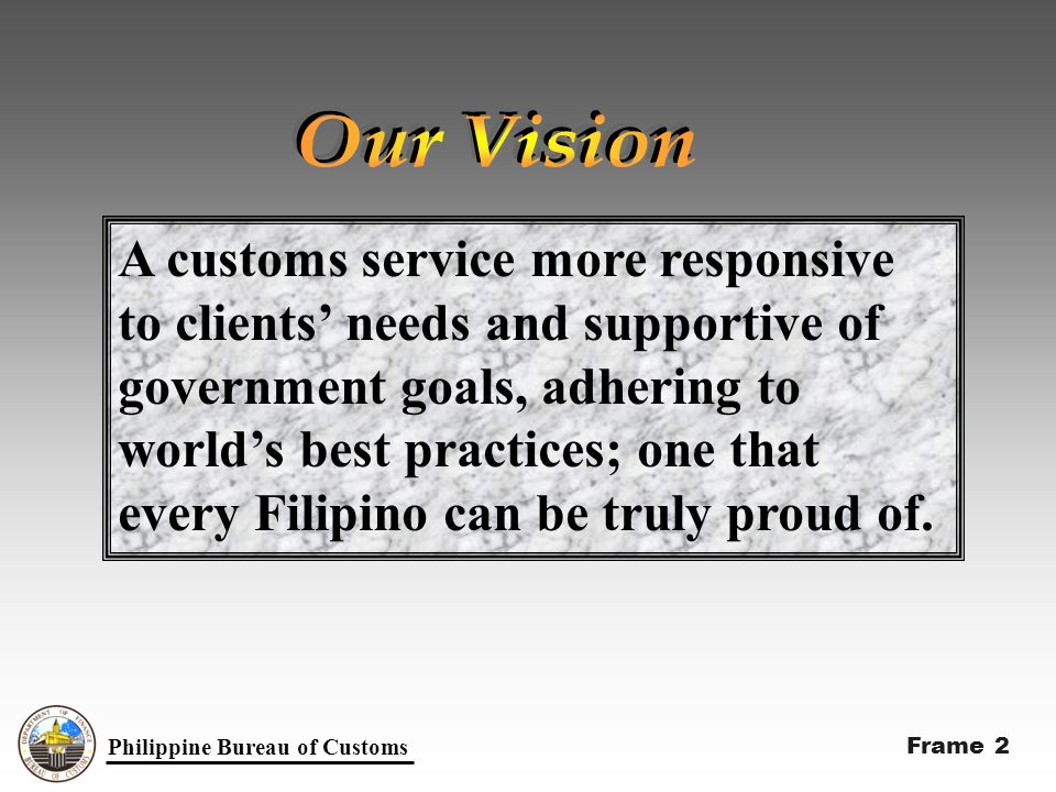 Philippine Bureau of Customs A customs service more responsive to clients needs and supportive of government goals, adhering to worlds best practices; one that every Filipino can be truly proud of.