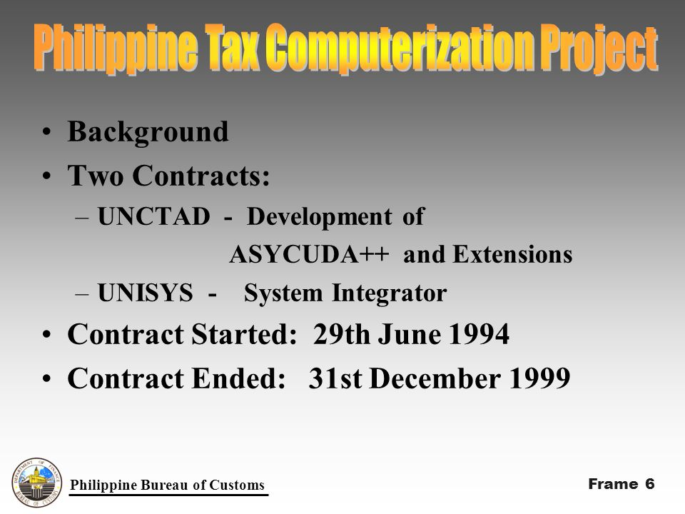 Background Two Contracts: –UNCTAD - Development of ASYCUDA++ and Extensions –UNISYS - System Integrator Contract Started: 29th June 1994 Contract Ended: 31st December 1999 Philippine Bureau of Customs Frame 6
