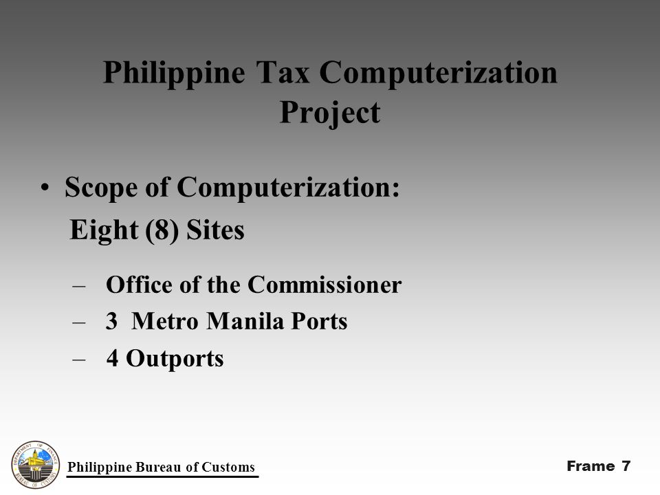Philippine Tax Computerization Project Implemented by 31st December 1999: –Office of the Commissioner –3 Metro Manila Ports –17 Outports Philippine Bureau of Customs Frame 8