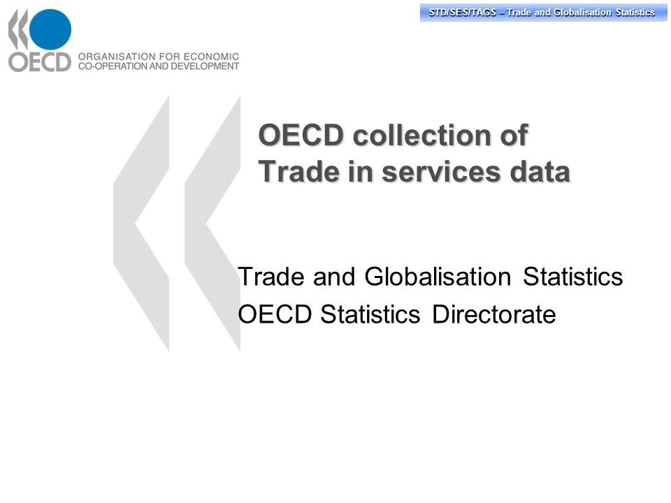 STD/PASS/TAGS – Trade and Globalisation Statistics STD/SES/TAGS – Trade and Globalisation Statistics OECD collection of Trade in services data Trade and Globalisation Statistics OECD Statistics Directorate