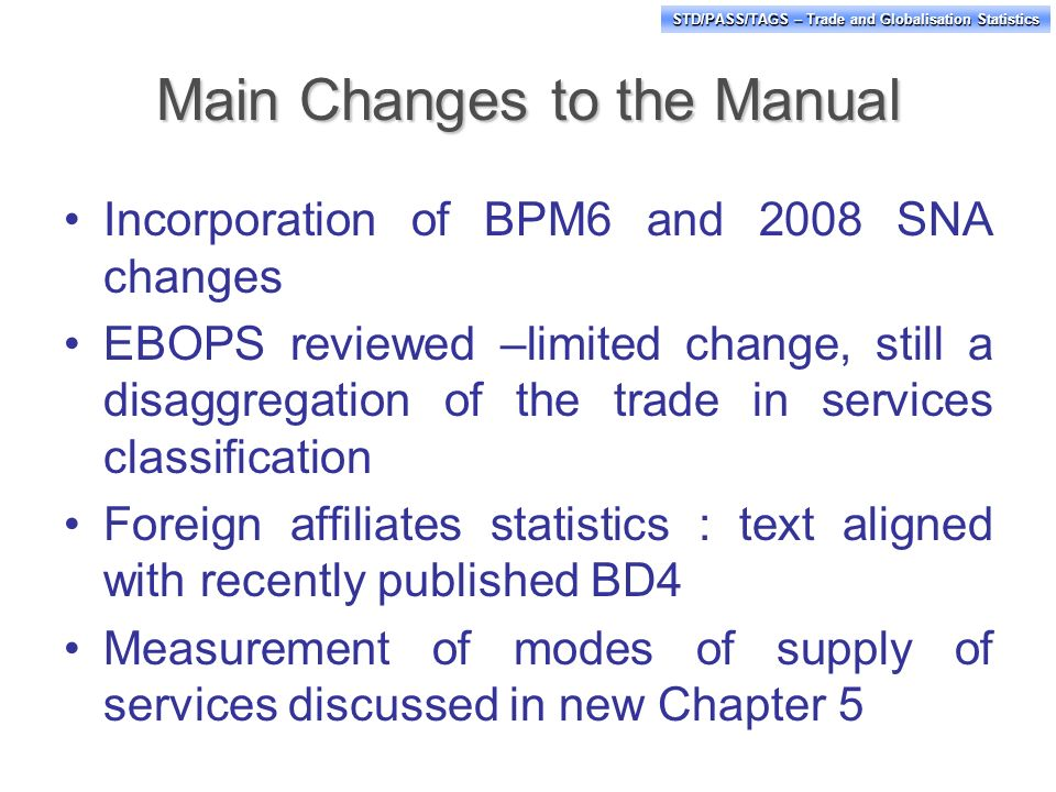 STD/PASS/TAGS – Trade and Globalisation Statistics Main Changes to the Manual Incorporation of BPM6 and 2008 SNA changes EBOPS reviewed –limited change, still a disaggregation of the trade in services classification Foreign affiliates statistics : text aligned with recently published BD4 Measurement of modes of supply of services discussed in new Chapter 5