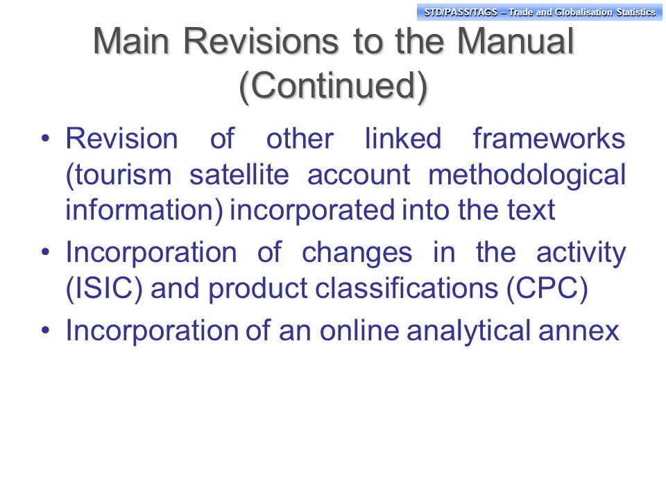 STD/PASS/TAGS – Trade and Globalisation Statistics Main Revisions to the Manual (Continued) Revision of other linked frameworks (tourism satellite account methodological information) incorporated into the text Incorporation of changes in the activity (ISIC) and product classifications (CPC) Incorporation of an online analytical annex