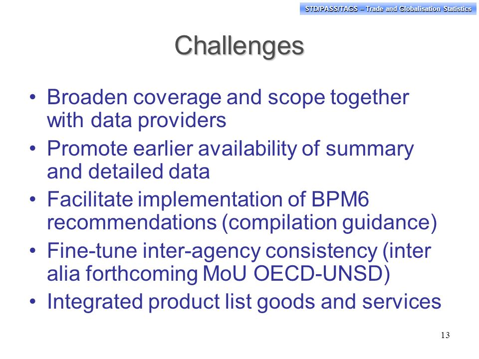 STD/PASS/TAGS – Trade and Globalisation Statistics Challenges Broaden coverage and scope together with data providers Promote earlier availability of summary and detailed data Facilitate implementation of BPM6 recommendations (compilation guidance) Fine-tune inter-agency consistency (inter alia forthcoming MoU OECD-UNSD) Integrated product list goods and services 13