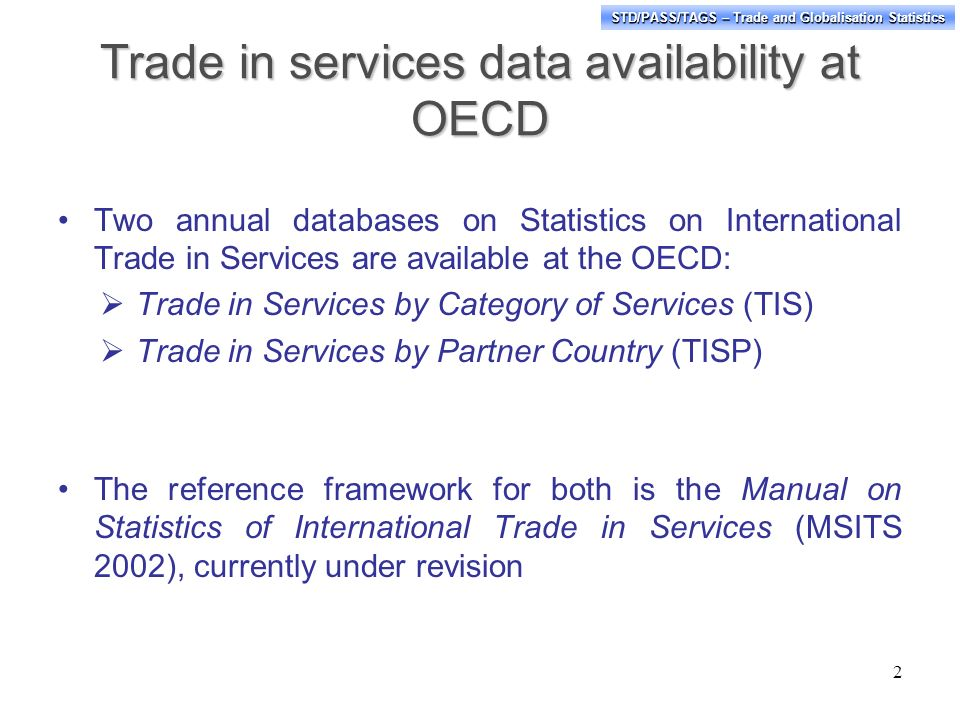 STD/PASS/TAGS – Trade and Globalisation Statistics Trade in services data availability at OECD Two annual databases on Statistics on International Trade in Services are available at the OECD: Trade in Services by Category of Services (TIS) Trade in Services by Partner Country (TISP) The reference framework for both is the Manual on Statistics of International Trade in Services (MSITS 2002), currently under revision 2