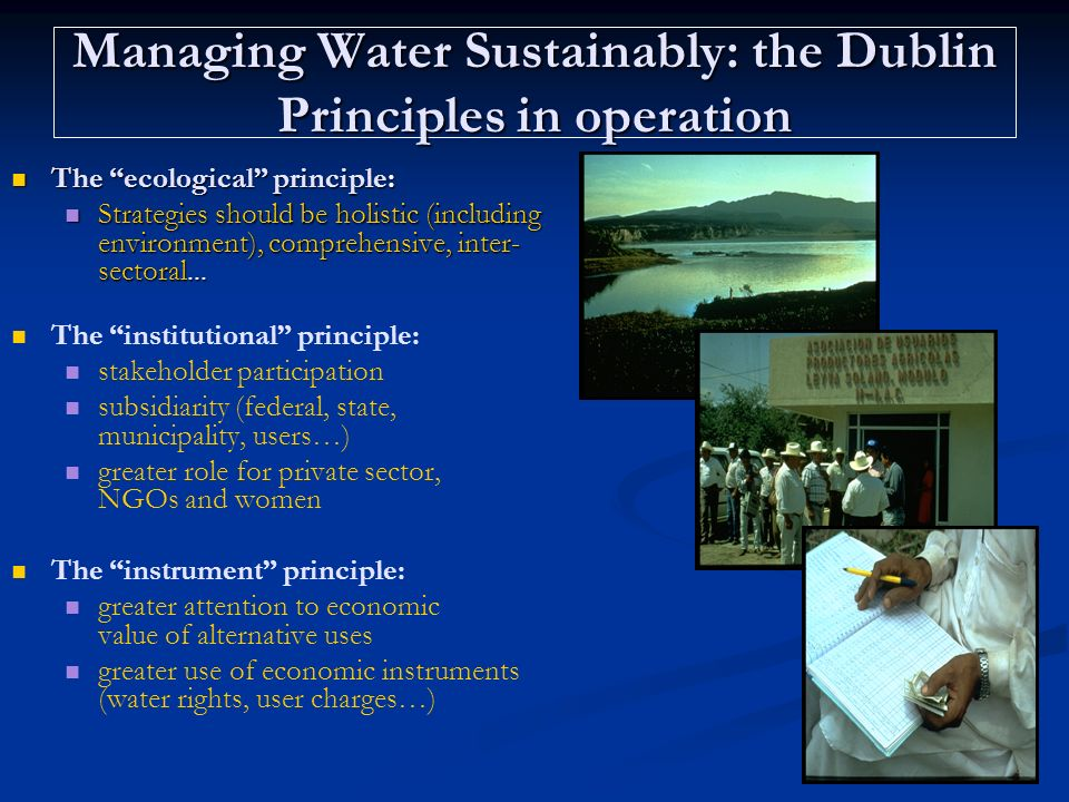 Managing Water Sustainably: the Dublin Principles in operation The ecological principle: The ecological principle: Strategies should be holistic (incl