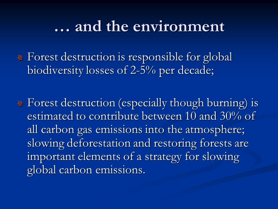 … and the environment Forest destruction is responsible for global biodiversity losses of 2-5% per decade; Forest destruction (especially though burni