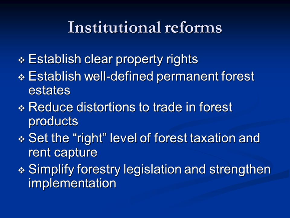 Institutional reforms Establish clear property rights Establish clear property rights Establish well-defined permanent forest estates Establish well-d