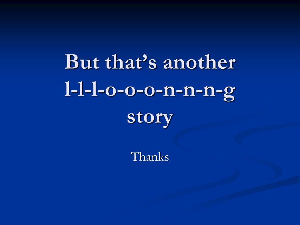 But thats another l-l-l-o-o-o-n-n-n-g story Thanks