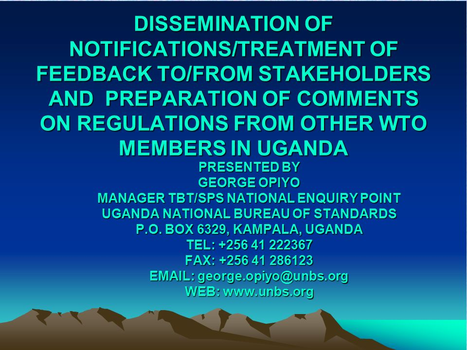 Ministry of Tourism, Trade & Industry (MTTI): –WTO focal point –National Notification Authority (NNA) for TBT & SPS –Responsible for the notification procedures –Responsible for bilateral & plurilateral trade negotiations Uganda National Bureau of Standards (UNBS): –Statutory institution under MTTI
