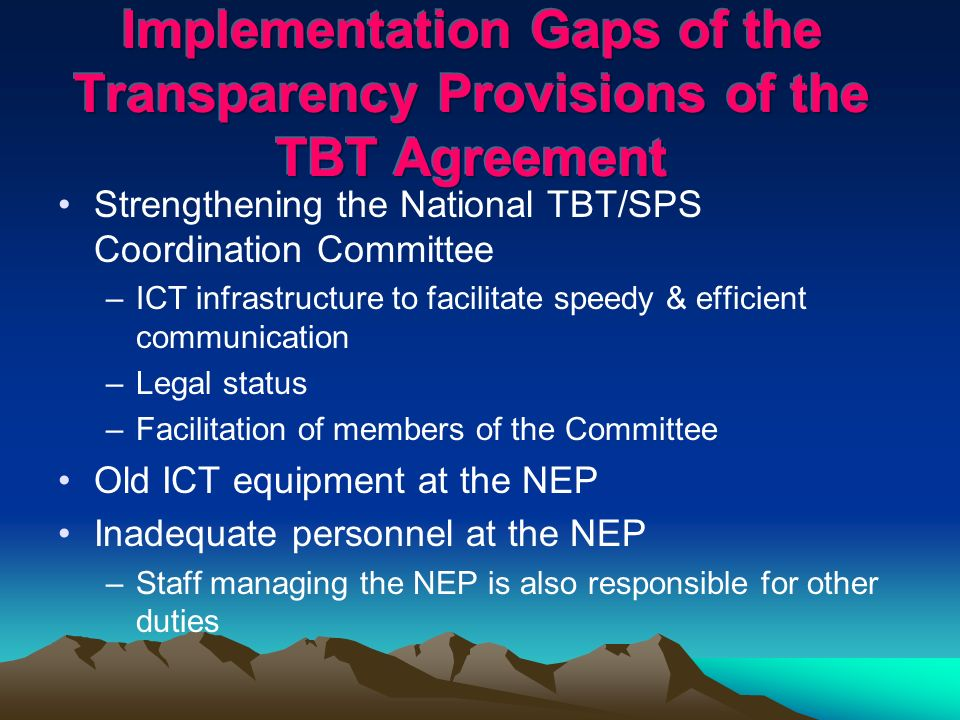 Strengthening the National TBT/SPS Coordination Committee –ICT infrastructure to facilitate speedy & efficient communication –Legal status –Facilitation of members of the Committee Old ICT equipment at the NEP Inadequate personnel at the NEP –Staff managing the NEP is also responsible for other duties