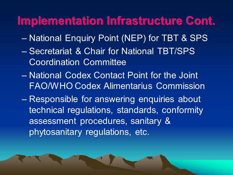 –National Enquiry Point (NEP) for TBT & SPS –Secretariat & Chair for National TBT/SPS Coordination Committee –National Codex Contact Point for the Joint FAO/WHO Codex Alimentarius Commission –Responsible for answering enquiries about technical regulations, standards, conformity assessment procedures, sanitary & phytosanitary regulations, etc.