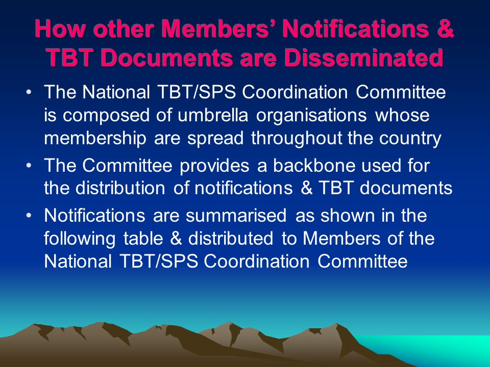 The National TBT/SPS Coordination Committee is composed of umbrella organisations whose membership are spread throughout the country The Committee provides a backbone used for the distribution of notifications & TBT documents Notifications are summarised as shown in the following table & distributed to Members of the National TBT/SPS Coordination Committee