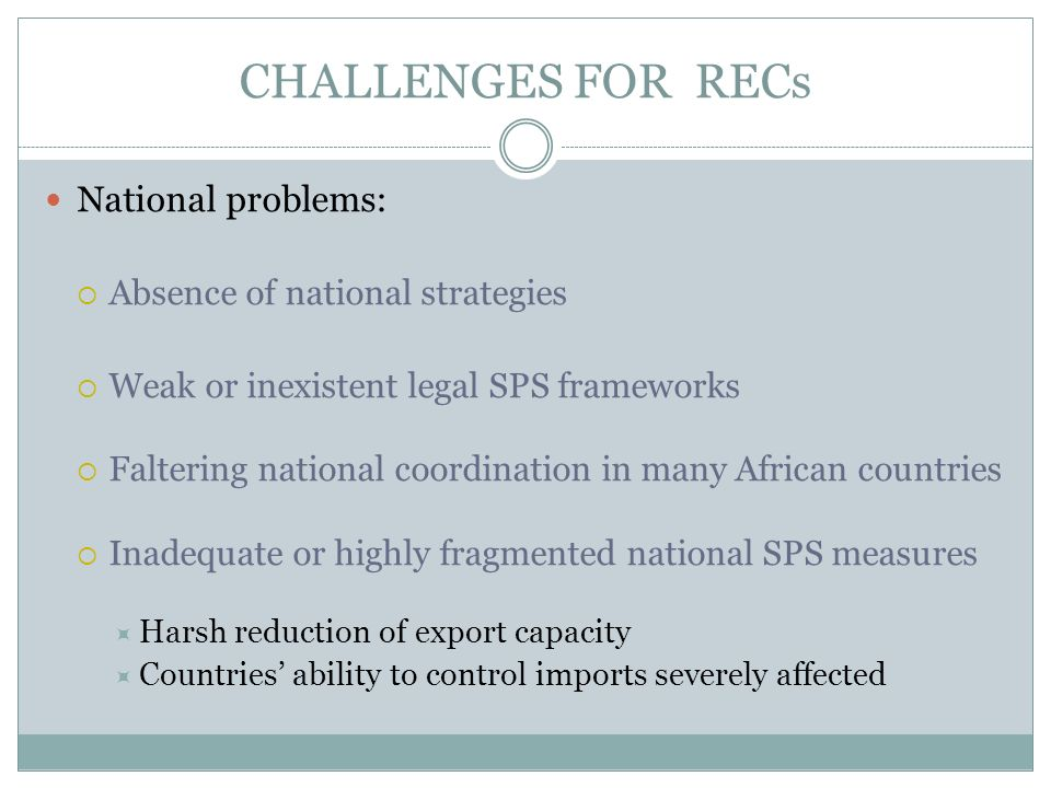 CHALLENGES FOR RECs National problems: Absence of national strategies Weak or inexistent legal SPS frameworks Faltering national coordination in many African countries Inadequate or highly fragmented national SPS measures Harsh reduction of export capacity Countries ability to control imports severely affected