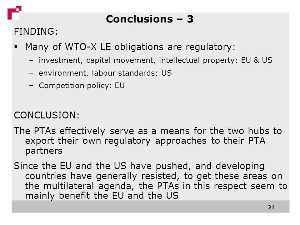 21 FINDING: Many of WTO-X LE obligations are regulatory: –investment, capital movement, intellectual property: EU & US –environment, labour standards: US –Competition policy: EU CONCLUSION: The PTAs effectively serve as a means for the two hubs to export their own regulatory approaches to their PTA partners Since the EU and the US have pushed, and developing countries have generally resisted, to get these areas on the multilateral agenda, the PTAs in this respect seem to mainly benefit the EU and the US Conclusions – 3
