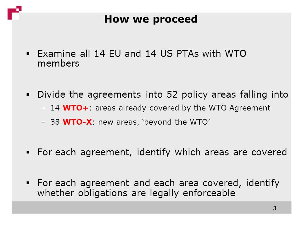 3 Examine all 14 EU and 14 US PTAs with WTO members Divide the agreements into 52 policy areas falling into –14 WTO+: areas already covered by the WTO Agreement –38 WTO-X: new areas, beyond the WTO For each agreement, identify which areas are covered For each agreement and each area covered, identify whether obligations are legally enforceable How we proceed