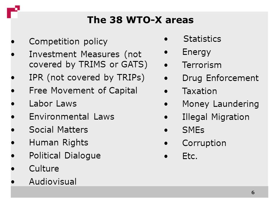 6 The 38 WTO-X areas Competition policy Investment Measures (not covered by TRIMS or GATS) IPR (not covered by TRIPs) Free Movement of Capital Labor Laws Environmental Laws Social Matters Human Rights Political Dialogue Culture Audiovisual Statistics Energy Terrorism Drug Enforcement Taxation Money Laundering Illegal Migration SMEs Corruption Etc.