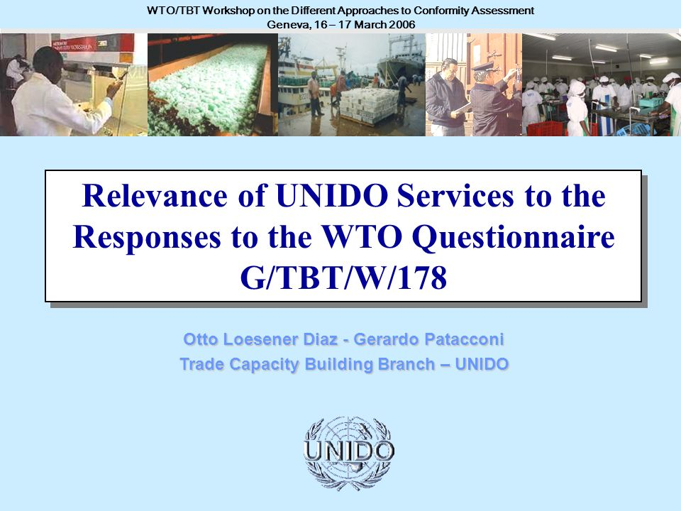 UNITED NATIONS INDUSTRIAL DEVELOPMENT ORGANIZATION - UNIDO WTO/TBT Workshop on the Different Approaches to Conformity Assessment Geneva, 16 – 17 March 2006 Otto Loesener Diaz - Gerardo Patacconi Trade Capacity Building Branch – UNIDO Relevance of UNIDO Services to the Responses to the WTO Questionnaire G/TBT/W/178