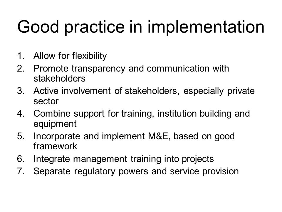 Good practice in implementation 1.Allow for flexibility 2.Promote transparency and communication with stakeholders 3.Active involvement of stakeholders, especially private sector 4.Combine support for training, institution building and equipment 5.Incorporate and implement M&E, based on good framework 6.Integrate management training into projects 7.Separate regulatory powers and service provision