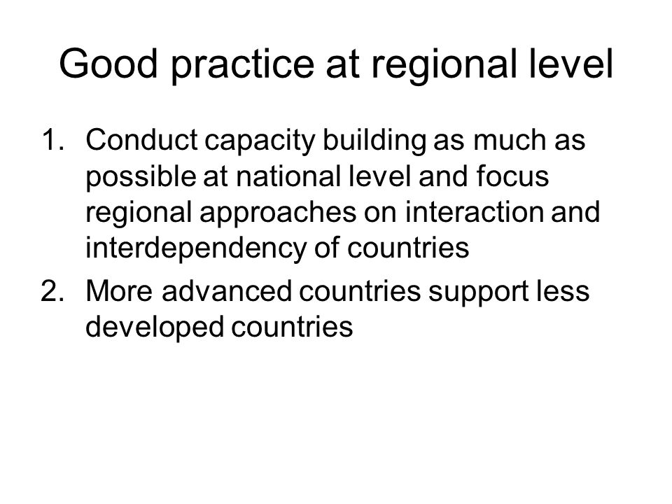 Good practice at regional level 1.Conduct capacity building as much as possible at national level and focus regional approaches on interaction and interdependency of countries 2.More advanced countries support less developed countries