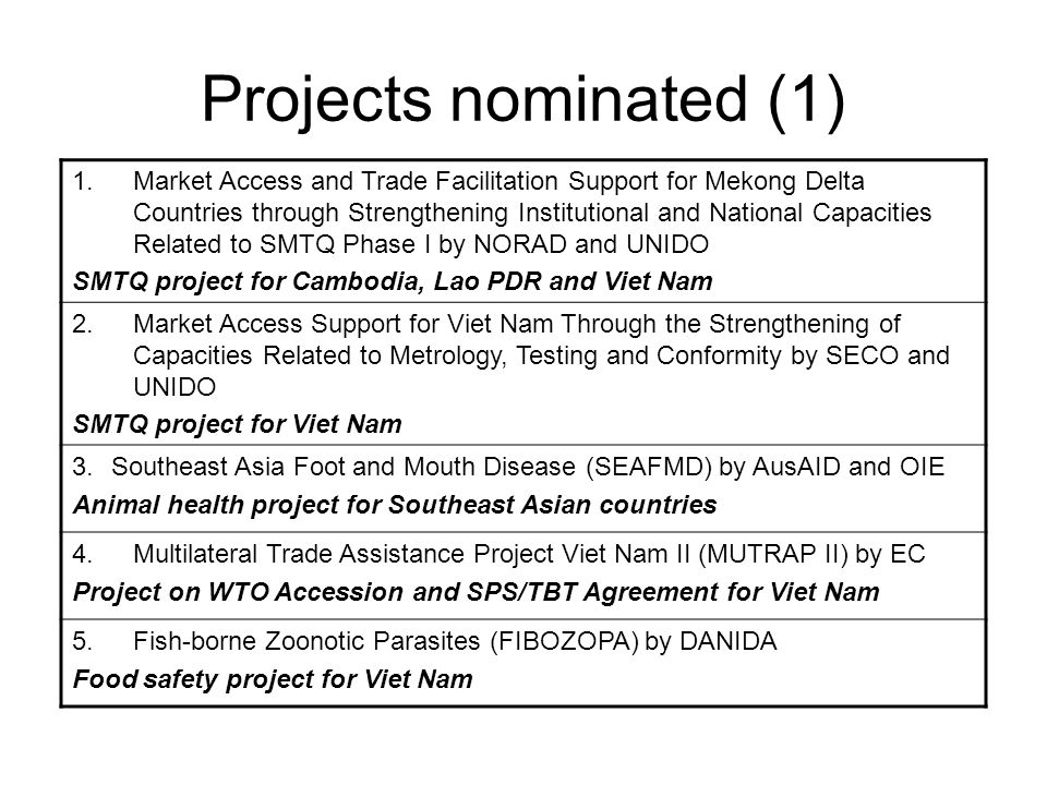 Projects nominated (1) 1.Market Access and Trade Facilitation Support for Mekong Delta Countries through Strengthening Institutional and National Capacities Related to SMTQ Phase I by NORAD and UNIDO SMTQ project for Cambodia, Lao PDR and Viet Nam 2.Market Access Support for Viet Nam Through the Strengthening of Capacities Related to Metrology, Testing and Conformity by SECO and UNIDO SMTQ project for Viet Nam 3.Southeast Asia Foot and Mouth Disease (SEAFMD) by AusAID and OIE Animal health project for Southeast Asian countries 4.Multilateral Trade Assistance Project Viet Nam II (MUTRAP II) by EC Project on WTO Accession and SPS/TBT Agreement for Viet Nam 5.Fish-borne Zoonotic Parasites (FIBOZOPA) by DANIDA Food safety project for Viet Nam