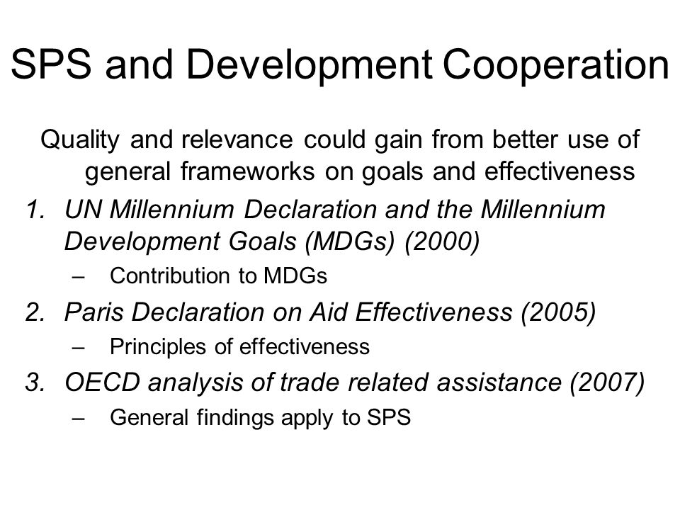 SPS and Development Cooperation Quality and relevance could gain from better use of general frameworks on goals and effectiveness 1.UN Millennium Declaration and the Millennium Development Goals (MDGs) (2000) –Contribution to MDGs 2.Paris Declaration on Aid Effectiveness (2005) –Principles of effectiveness 3.OECD analysis of trade related assistance (2007) –General findings apply to SPS