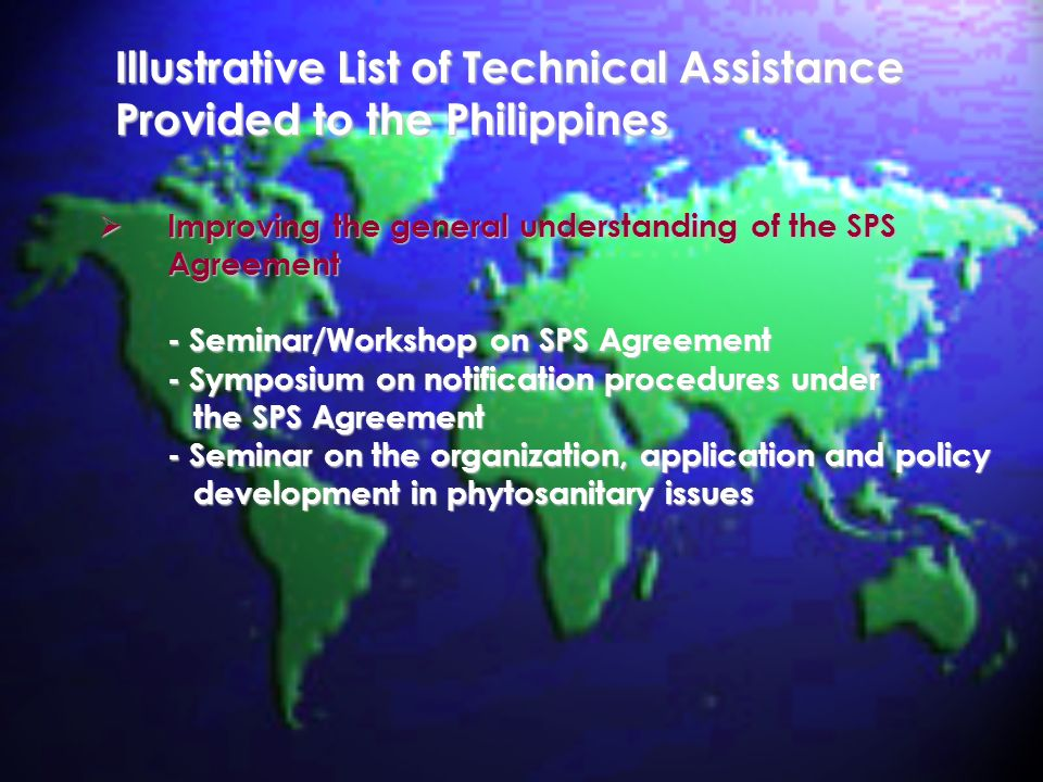 Illustrative List of Technical Assistance Provided to the Philippines Improving the general understanding of the SPS Improving the general understanding of the SPSAgreement - Seminar/Workshop on SPS Agreement - Symposium on notification procedures under the SPS Agreement the SPS Agreement - Seminar on the organization, application and policy development in phytosanitary issues development in phytosanitary issues