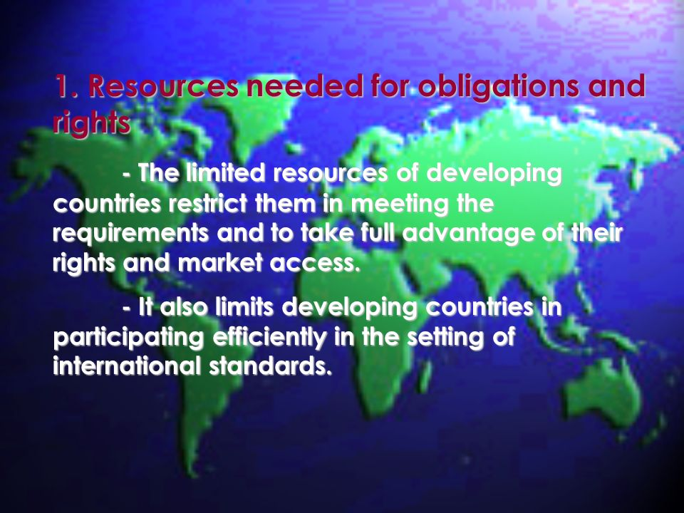 1. Resources needed for obligations and rights - The limited resources of developing countries restrict them in meeting the requirements and to take f