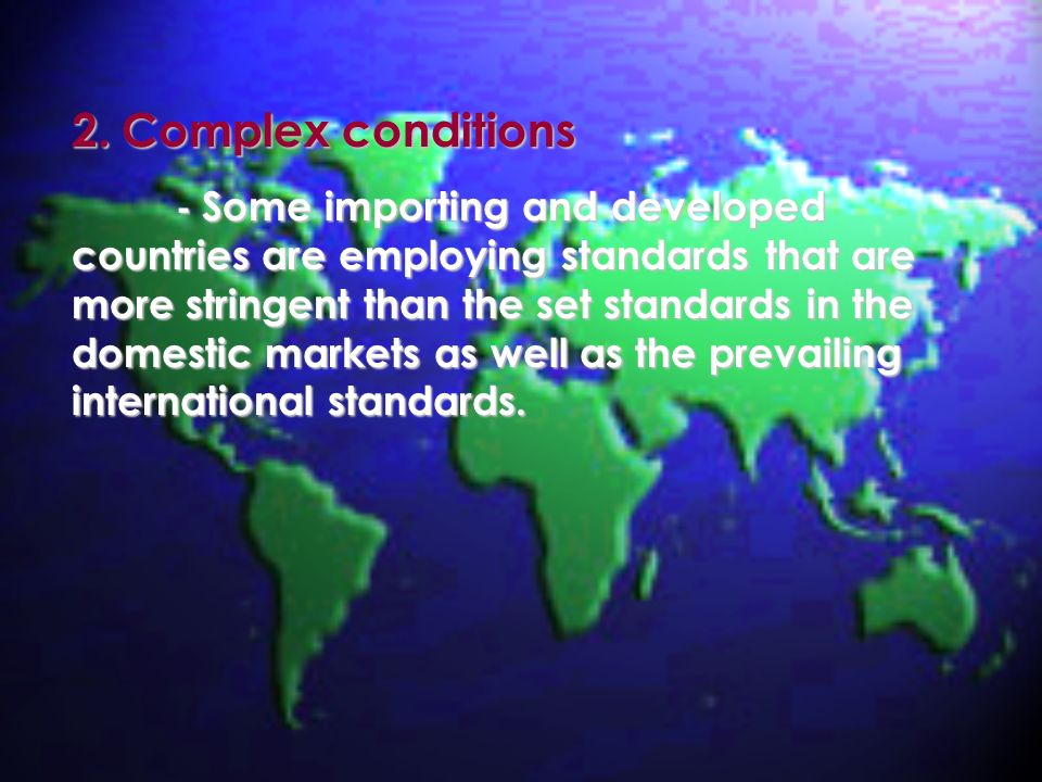 2. Complex conditions - Some importing and developed countries are employing standards that are more stringent than the set standards in the domestic