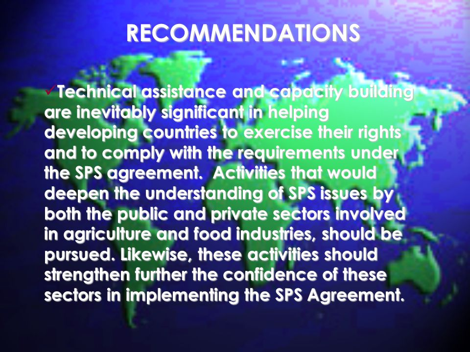 RECOMMENDATIONS Technical assistance and capacity building are inevitably significant in helping developing countries to exercise their rights and to comply with the requirements under the SPS agreement.