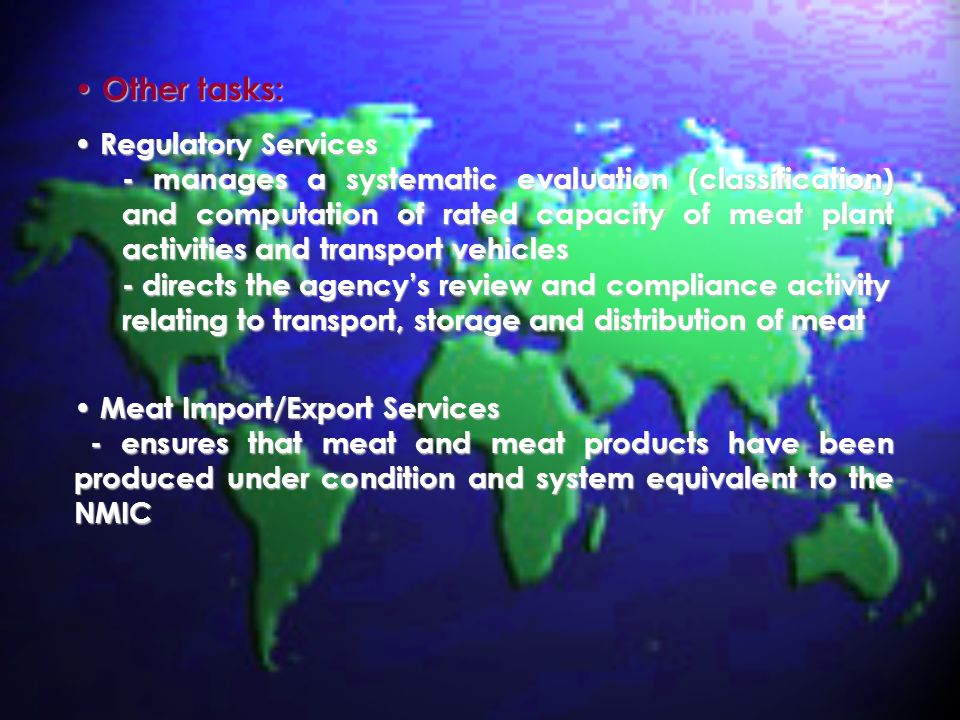 Other tasks: Other tasks: Regulatory Services Regulatory Services - manages a systematic evaluation (classification) and computation of rated capacity of meat plant activities and transport vehicles - directs the agencys review and compliance activity relating to transport, storage and distribution of meat Meat Import/Export Services Meat Import/Export Services - ensures that meat and meat products have been produced under condition and system equivalent to the NMIC - ensures that meat and meat products have been produced under condition and system equivalent to the NMIC