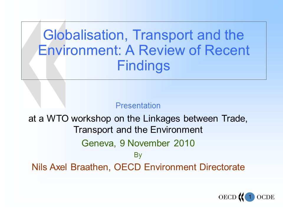 1 Globalisation, Transport and the Environment: A Review of Recent Findings Presentation at a WTO workshop on the Linkages between Trade, Transport and the Environment Geneva, 9 November 2010 By Nils Axel Braathen, OECD Environment Directorate