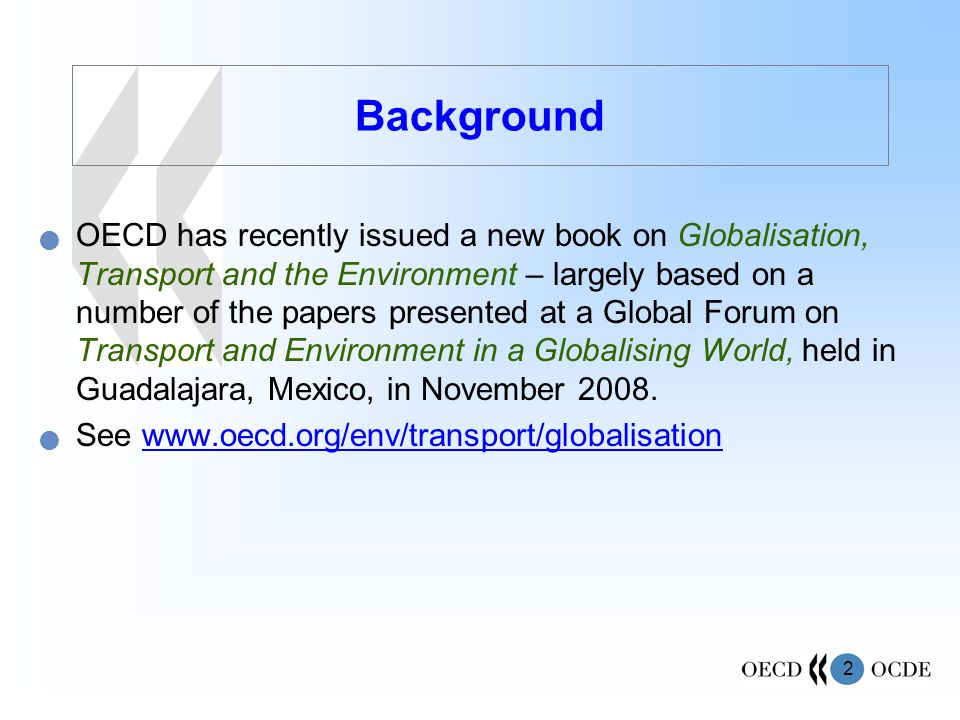 2 Background OECD has recently issued a new book on Globalisation, Transport and the Environment – largely based on a number of the papers presented at a Global Forum on Transport and Environment in a Globalising World, held in Guadalajara, Mexico, in November 2008.