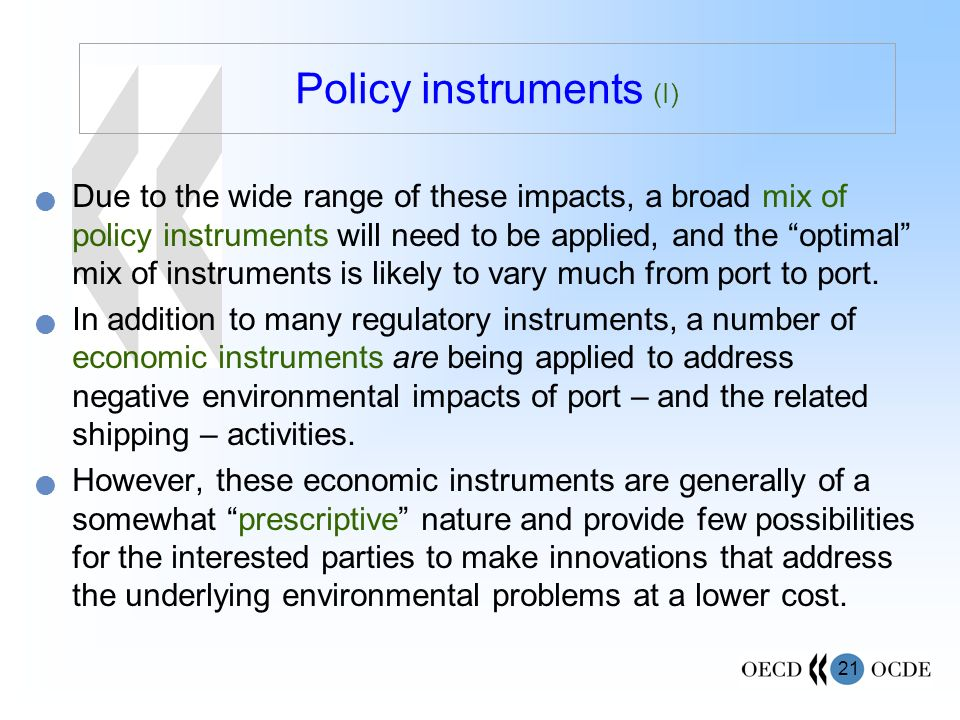 21 Policy instruments (I) Due to the wide range of these impacts, a broad mix of policy instruments will need to be applied, and the optimal mix of instruments is likely to vary much from port to port.